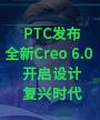 PTC发布全新Creo 6.0 开启设计复兴时代